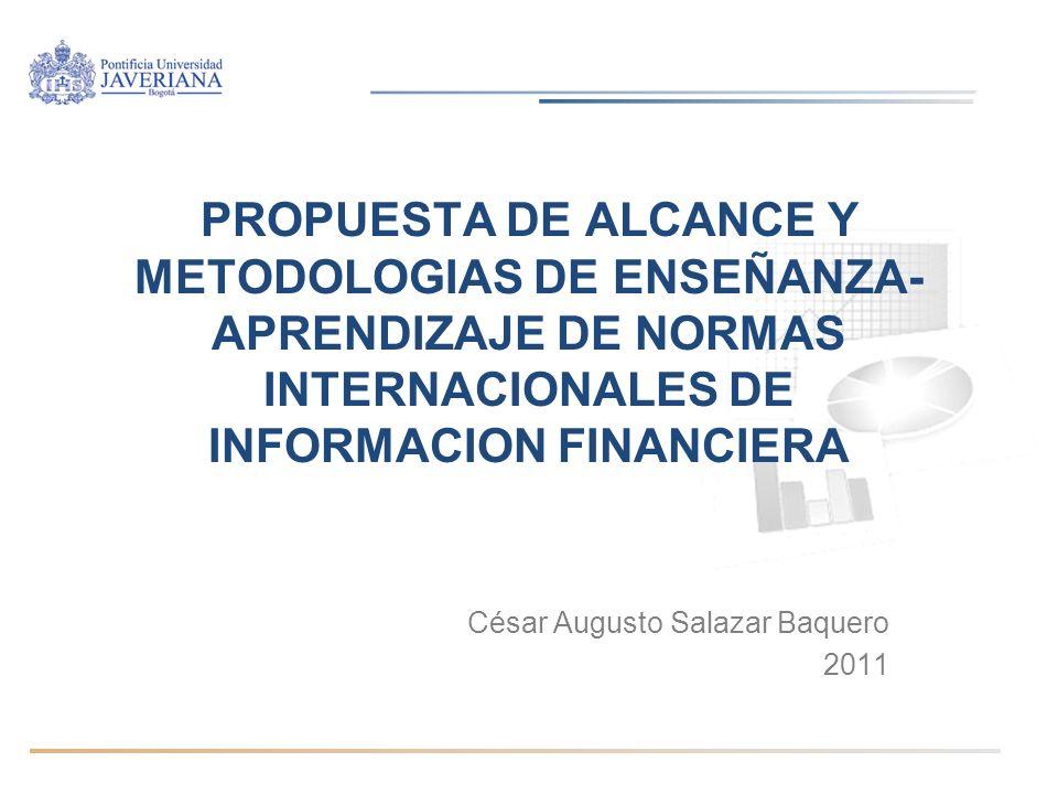 PROPUESTA DE ALCANCE Y METODOLOGIAS DE ENSEÑANZA- APRENDIZAJE DE NORMAS INTERNACIONALES DE INFORMACION FINANCIERA César Augusto Salazar Baquero 2011