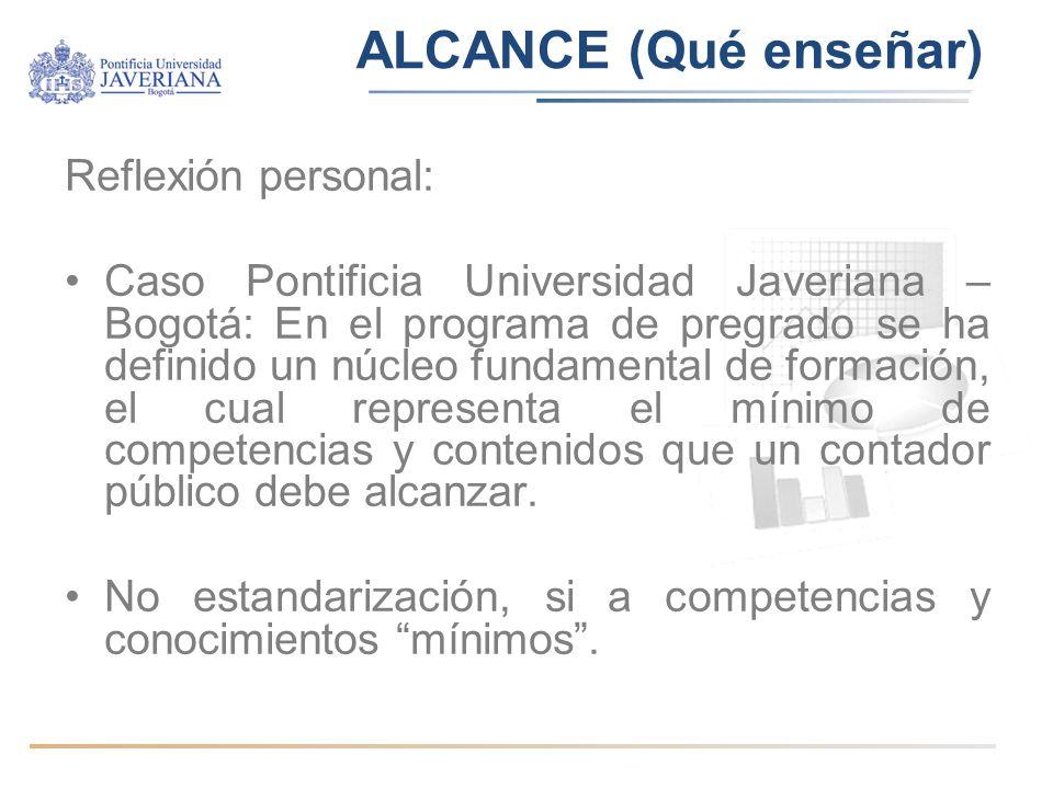 ALCANCE (Qué enseñar) Reflexión personal: Caso Pontificia Universidad Javeriana – Bogotá: En el programa de pregrado se ha definido un núcleo fundamental de formación, el cual representa el mínimo de competencias y contenidos que un contador público debe alcanzar.