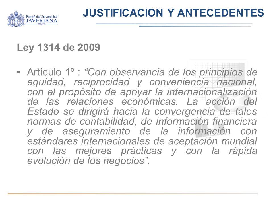 JUSTIFICACION Y ANTECEDENTES Ley 1314 de 2009 Artículo 1º : Con observancia de los principios de equidad, reciprocidad y conveniencia nacional, con el propósito de apoyar la internacionalización de las relaciones económicas.