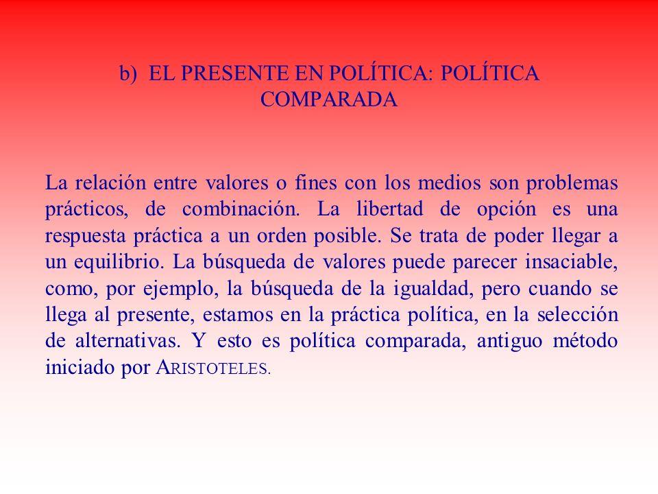 b) EL PRESENTE EN POLÍTICA: POLÍTICA COMPARADA La relación entre valores o fines con los medios son problemas prácticos, de combinación. La libertad d