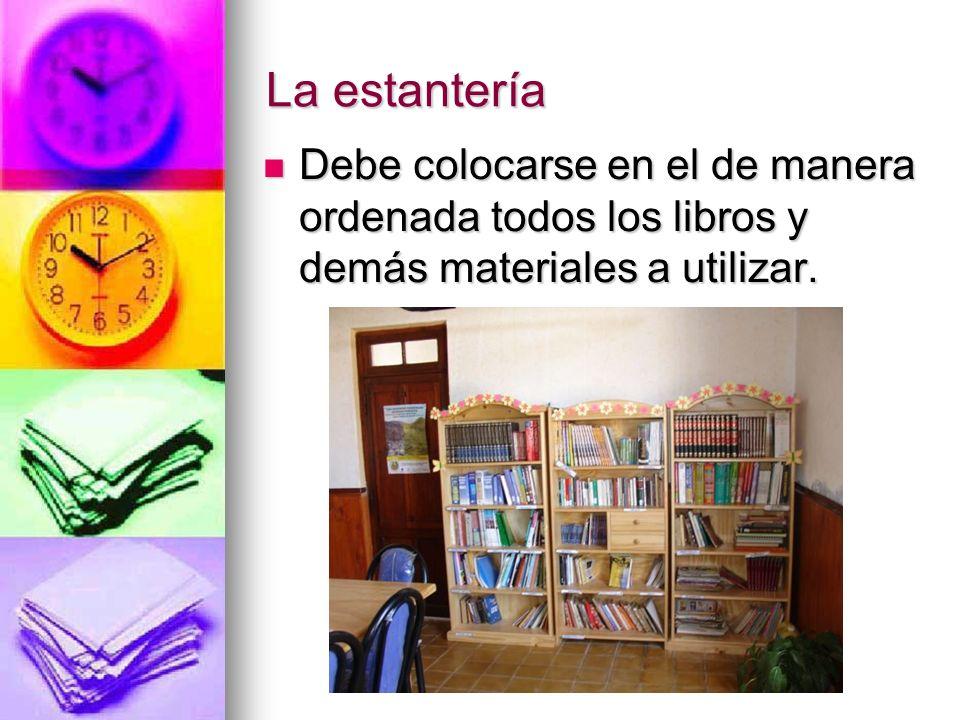 La estantería Debe colocarse en el de manera ordenada todos los libros y demás materiales a utilizar. Debe colocarse en el de manera ordenada todos lo