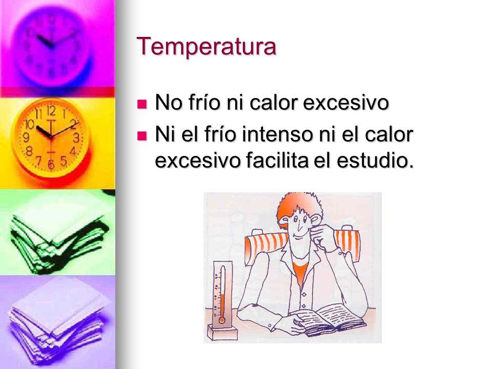 Temperatura No frío ni calor excesivo No frío ni calor excesivo Ni el frío intenso ni el calor excesivo facilita el estudio. Ni el frío intenso ni el