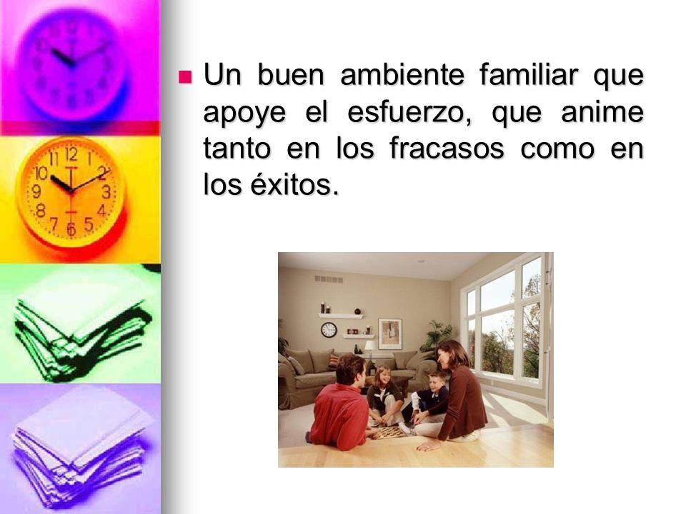 Un buen ambiente familiar que apoye el esfuerzo, que anime tanto en los fracasos como en los éxitos. Un buen ambiente familiar que apoye el esfuerzo,