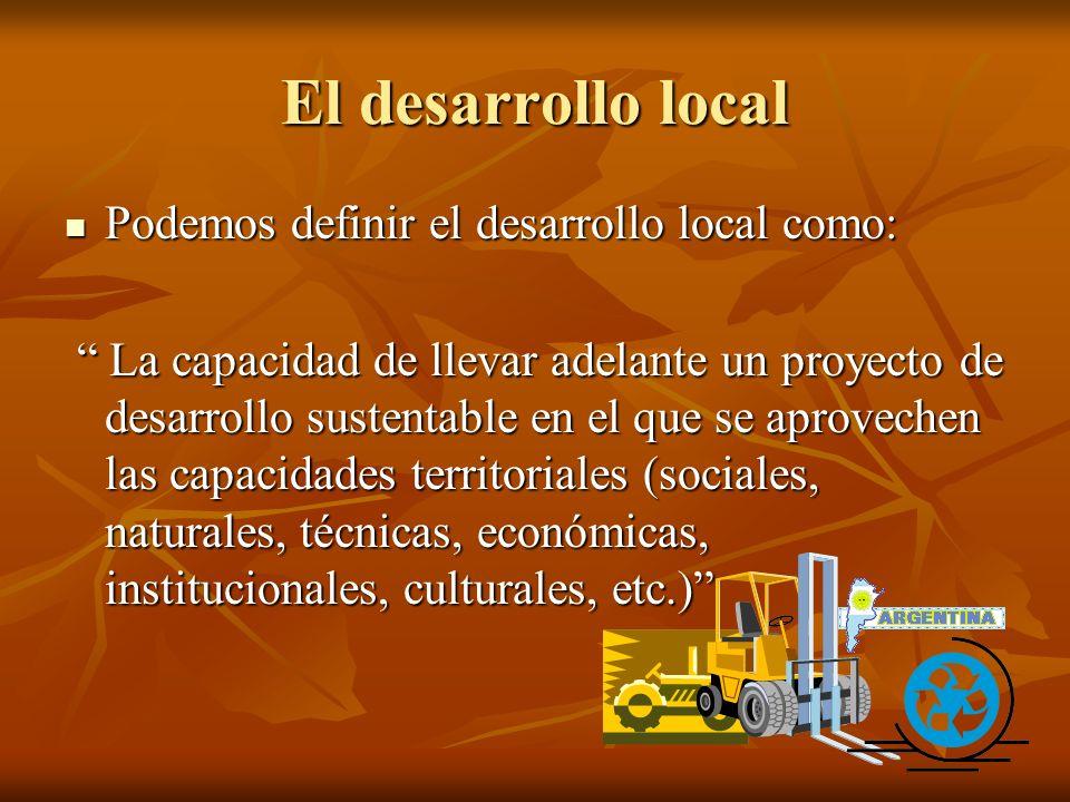El desarrollo local Podemos definir el desarrollo local como: Podemos definir el desarrollo local como: La capacidad de llevar adelante un proyecto de