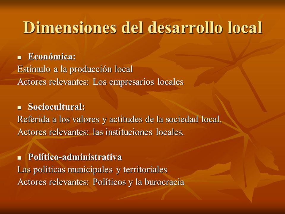 Dimensiones del desarrollo local Económica: Económica: Estímulo a la producción local Actores relevantes: Los empresarios locales Sociocultural: Socio