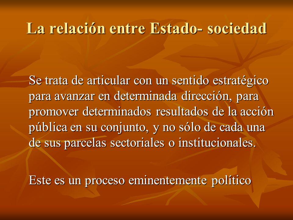 La relación entre Estado- sociedad Se trata de articular con un sentido estratégico para avanzar en determinada dirección, para promover determinados