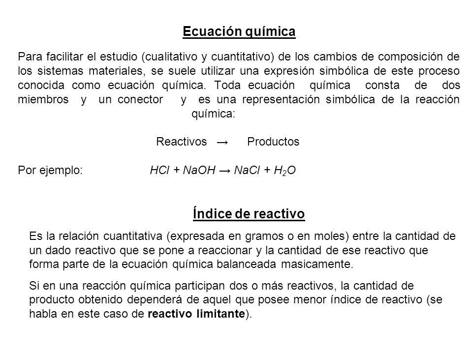 Ejemplo 1.- sea la reacción: 2HCl + Ca(OH) 2 CaCl 2 + 2 H 2 O si se pone a reaccionar 50 g de HCl con 65 g de Ca(OH) 2 los índices de reactivo serán: * para el HCl Ir = 50 g 71 g * para el Ca(OH) 2 Ir = 65 g 74 g siendo 50 los gramos puestos a reaccionar y 71 la masa en gramos correspondiente a 2 moles de HCl siendo 65 los gramos puestos a reaccionar y 74 la masa en gramos correspondiente a 1 moles de Ca(OH) 2 Ejercicio 2.- sea la reacción: 8HNO 3 + 3 Cu 3 Cu(NO 3 ) 2 + 2 NO + 4 H 2 O si se pone a reaccionar 2 moles de HNO3 con 60 g de Cu los índices de reactivo serán: * para el HNO3 Ir = 2moles 8 moles * para el Cu Ir = 60 g 195 g siendo 2 los moles puestos a reaccionar y 8 los moles que forman parte de la ecuación química siendo 60 los gramos puestos a reaccionar y 195 la masa en gramos correspondiente a 3 moles de Cu