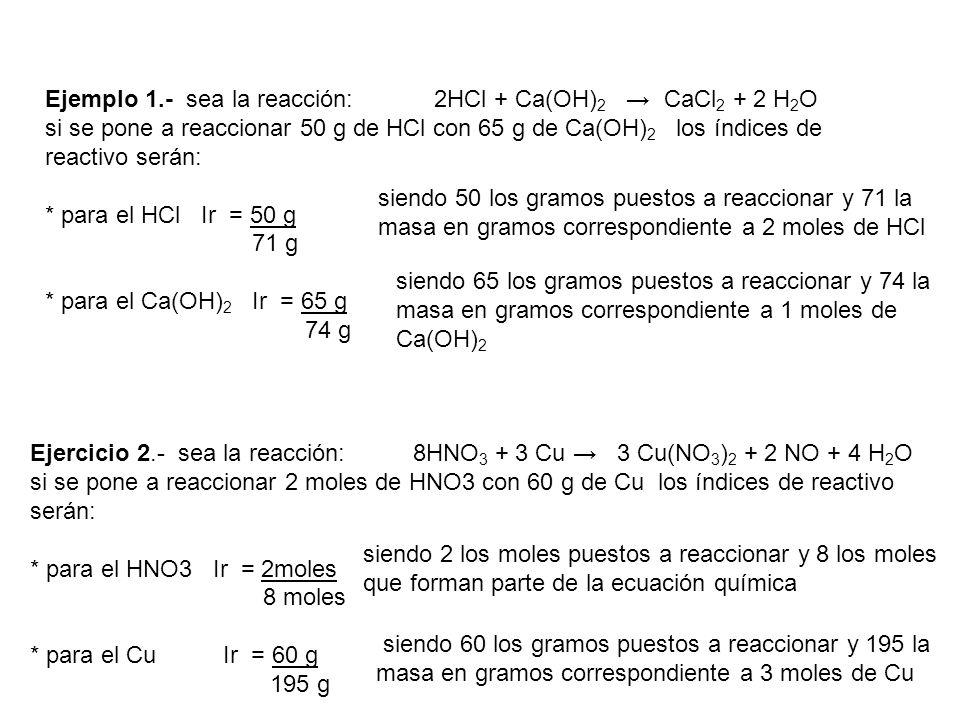 Ejemplo 1.- sea la reacción: 2HCl + Ca(OH) 2 CaCl 2 + 2 H 2 O si se pone a reaccionar 50 g de HCl con 65 g de Ca(OH) 2 los índices de reactivo serán: