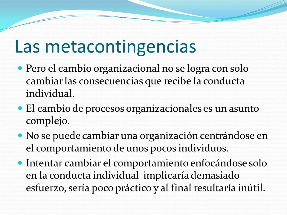 Las metacontingencias Pero el cambio organizacional no se logra con solo cambiar las consecuencias que recibe la conducta individual. El cambio de pro