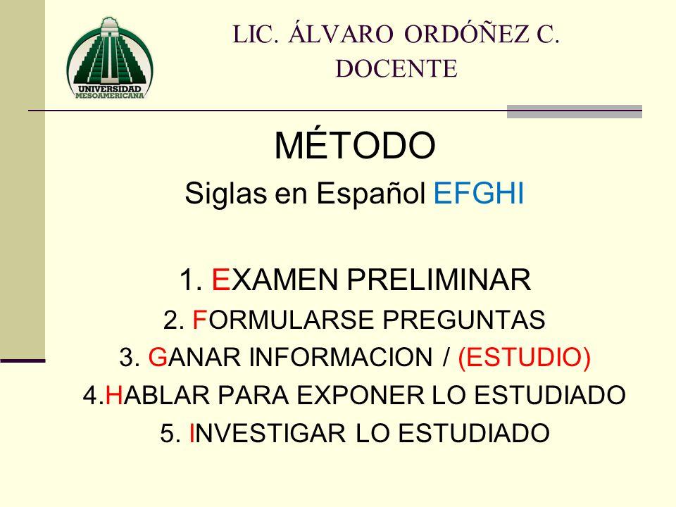 MÉTODO Siglas en Español EFGHI 1. EXAMEN PRELIMINAR 2. FORMULARSE PREGUNTAS 3. GANAR INFORMACION / (ESTUDIO) 4.HABLAR PARA EXPONER LO ESTUDIADO 5. INV