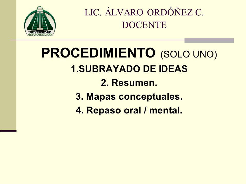 PROCEDIMIENTO (SOLO UNO) 1.SUBRAYADO DE IDEAS 2. Resumen. 3. Mapas conceptuales. 4. Repaso oral / mental. LIC. ÁLVARO ORDÓÑEZ C. DOCENTE