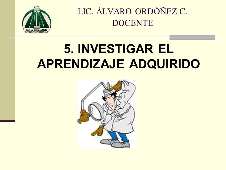 5. INVESTIGAR EL APRENDIZAJE ADQUIRIDO LIC. ÁLVARO ORDÓÑEZ C. DOCENTE