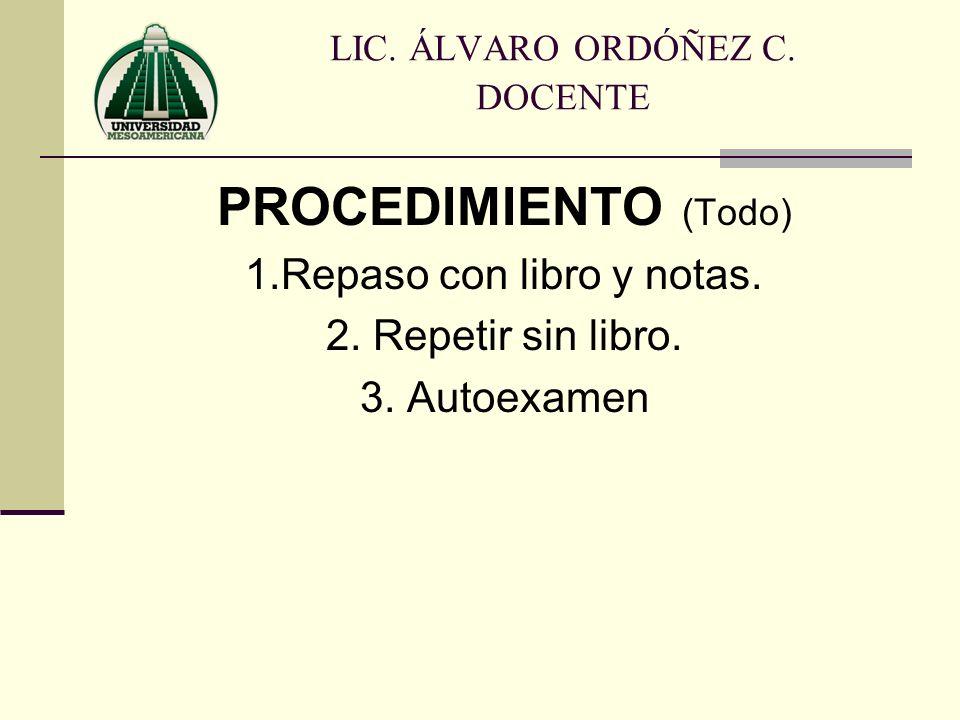 PROCEDIMIENTO (Todo) 1.Repaso con libro y notas. 2. Repetir sin libro. 3. Autoexamen LIC. ÁLVARO ORDÓÑEZ C. DOCENTE