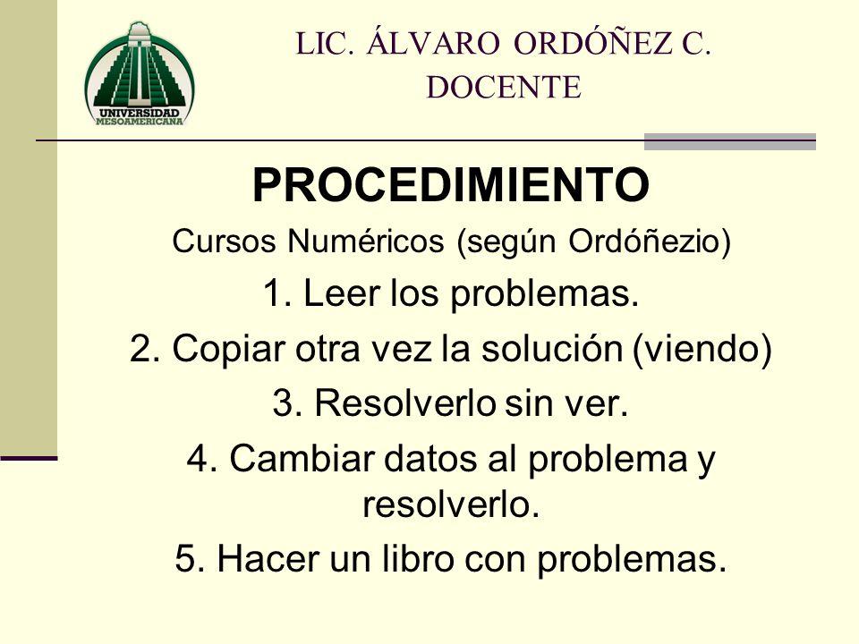 PROCEDIMIENTO Cursos Numéricos (según Ordóñezio) 1. Leer los problemas. 2. Copiar otra vez la solución (viendo) 3. Resolverlo sin ver. 4. Cambiar dato