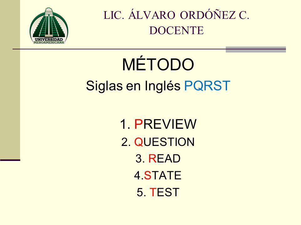 MÉTODO Siglas en Inglés PQRST 1. PREVIEW 2. QUESTION 3. READ 4.STATE 5. TEST LIC. ÁLVARO ORDÓÑEZ C. DOCENTE