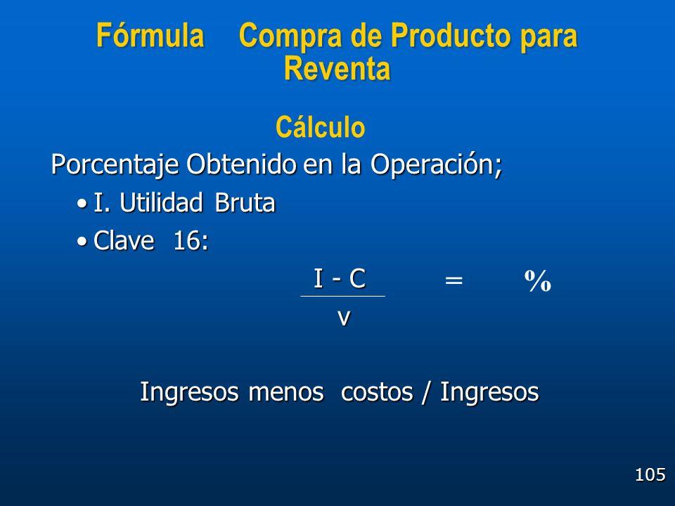 105 Fórmula Compra de Producto para Reventa Porcentaje Obtenido en la Operación; I. Utilidad BrutaI. Utilidad Bruta Clave 16:Clave 16: I - C v Ingreso