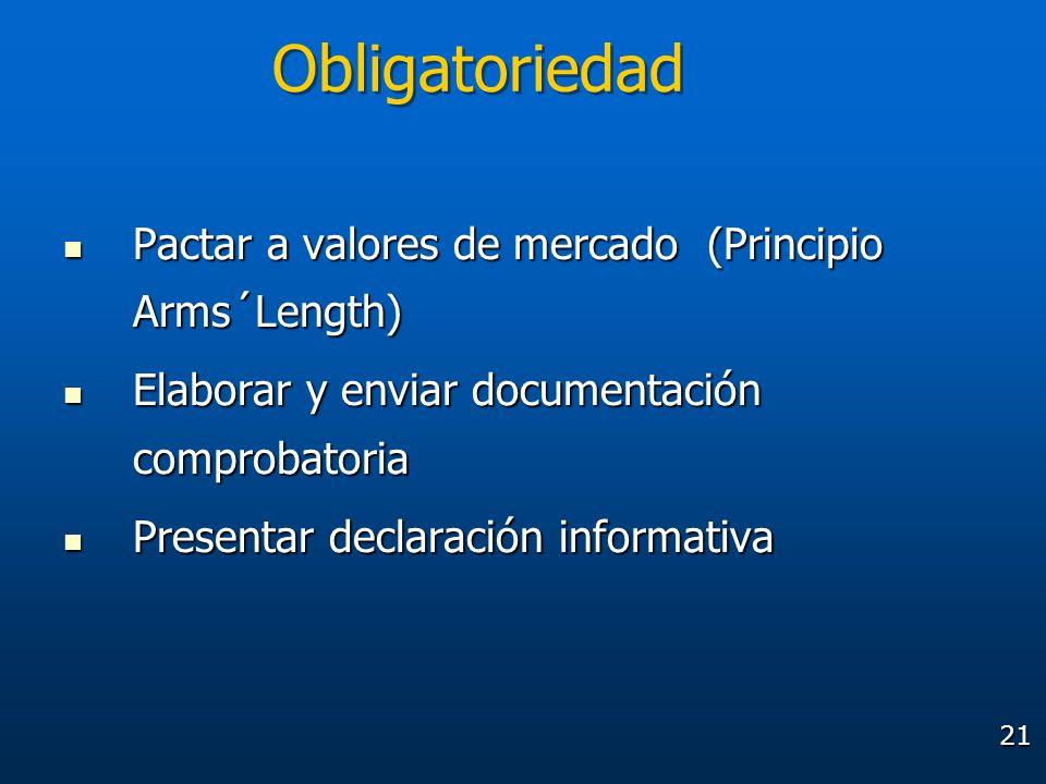 21 Obligatoriedad Pactar a valores de mercado (Principio Arms´Length) Pactar a valores de mercado (Principio Arms´Length) Elaborar y enviar documentac
