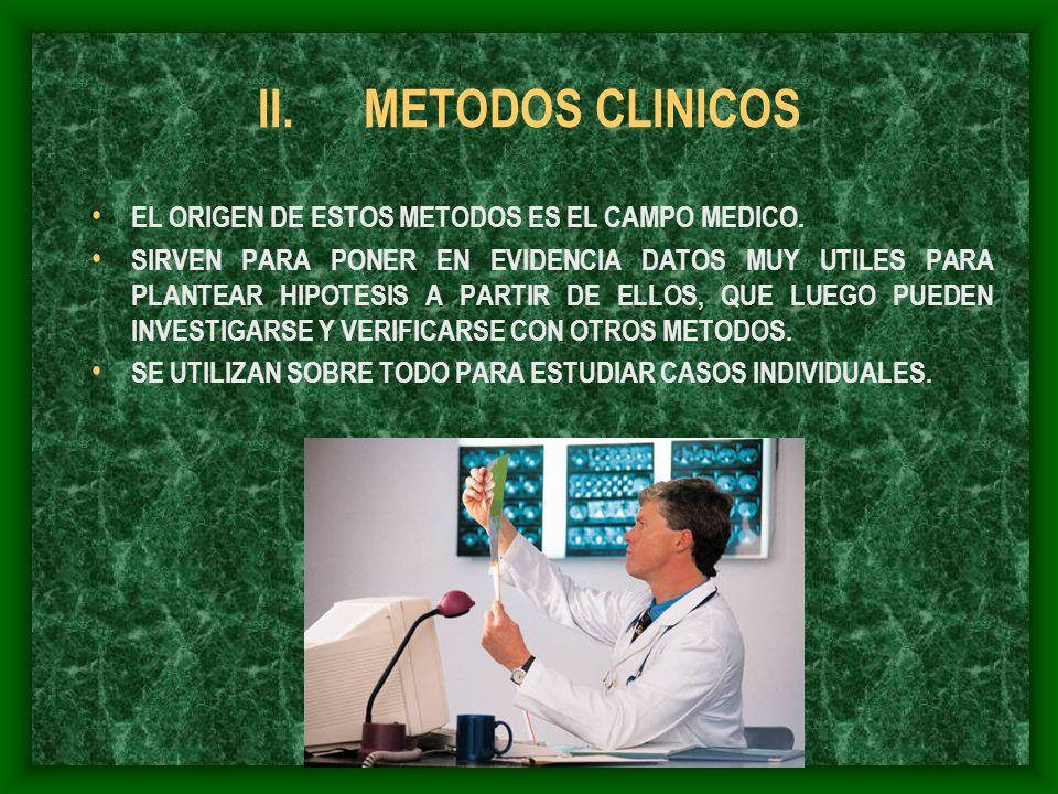 II.METODOS CLINICOS EL ORIGEN DE ESTOS METODOS ES EL CAMPO MEDICO. SIRVEN PARA PONER EN EVIDENCIA DATOS MUY UTILES PARA PLANTEAR HIPOTESIS A PARTIR DE
