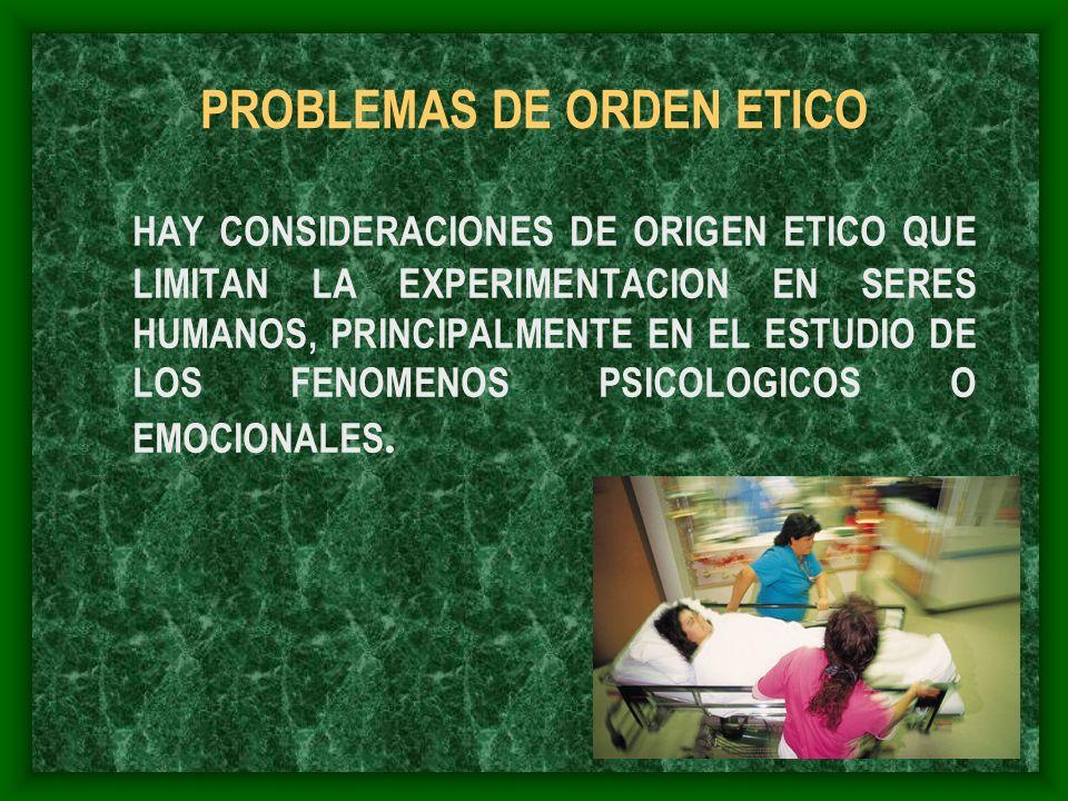 PROBLEMAS DE ORDEN ETICO HAY CONSIDERACIONES DE ORIGEN ETICO QUE LIMITAN LA EXPERIMENTACION EN SERES HUMANOS, PRINCIPALMENTE EN EL ESTUDIO DE LOS FENO