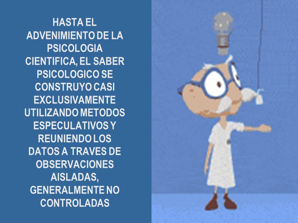 HASTA EL ADVENIMIENTO DE LA PSICOLOGIA CIENTIFICA, EL SABER PSICOLOGICO SE CONSTRUYO CASI EXCLUSIVAMENTE UTILIZANDO METODOS ESPECULATIVOS Y REUNIENDO