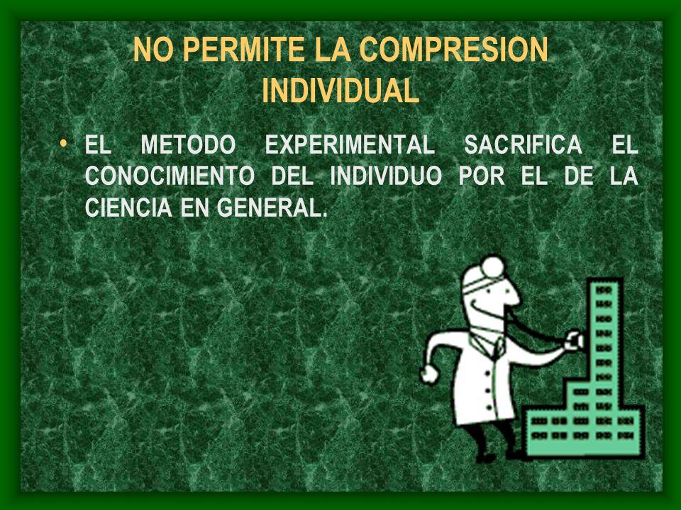 NO PERMITE LA COMPRESION INDIVIDUAL EL METODO EXPERIMENTAL SACRIFICA EL CONOCIMIENTO DEL INDIVIDUO POR EL DE LA CIENCIA EN GENERAL.