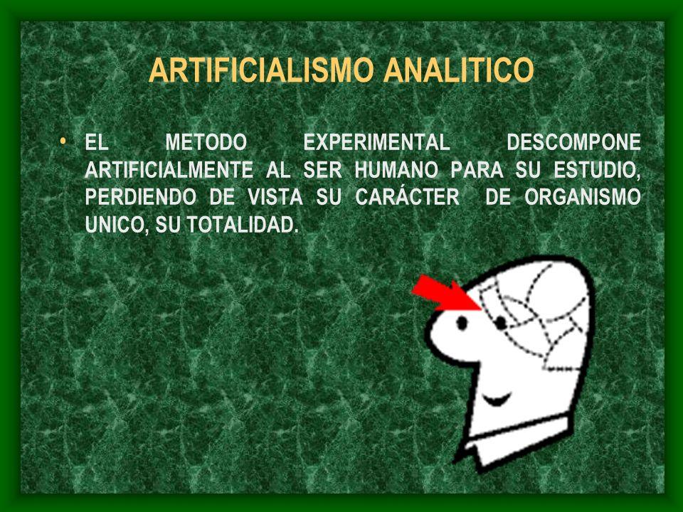 ARTIFICIALISMO ANALITICO EL METODO EXPERIMENTAL DESCOMPONE ARTIFICIALMENTE AL SER HUMANO PARA SU ESTUDIO, PERDIENDO DE VISTA SU CARÁCTER DE ORGANISMO