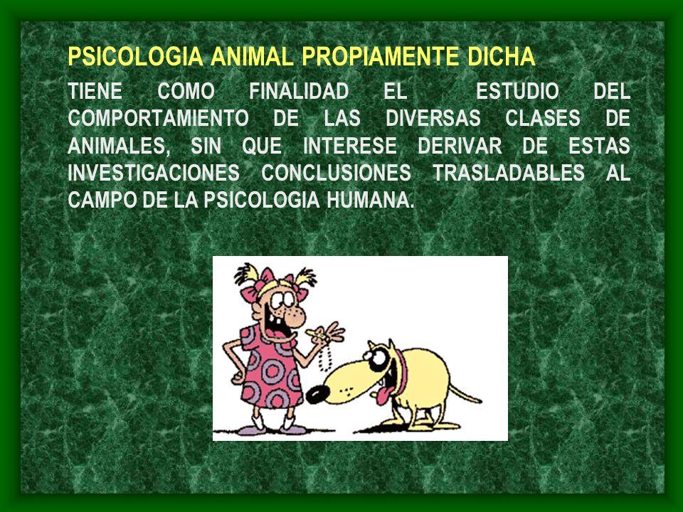 PSICOLOGIA ANIMAL PROPIAMENTE DICHA TIENE COMO FINALIDAD EL ESTUDIO DEL COMPORTAMIENTO DE LAS DIVERSAS CLASES DE ANIMALES, SIN QUE INTERESE DERIVAR DE