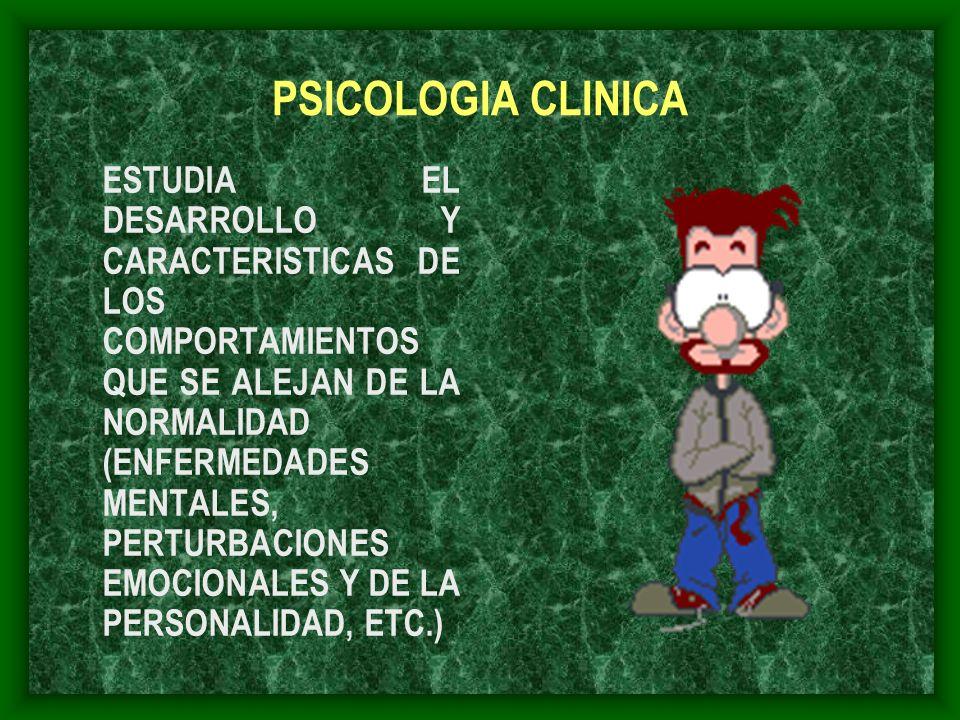 PSICOLOGIA CLINICA ESTUDIA EL DESARROLLO Y CARACTERISTICAS DE LOS COMPORTAMIENTOS QUE SE ALEJAN DE LA NORMALIDAD (ENFERMEDADES MENTALES, PERTURBACIONE