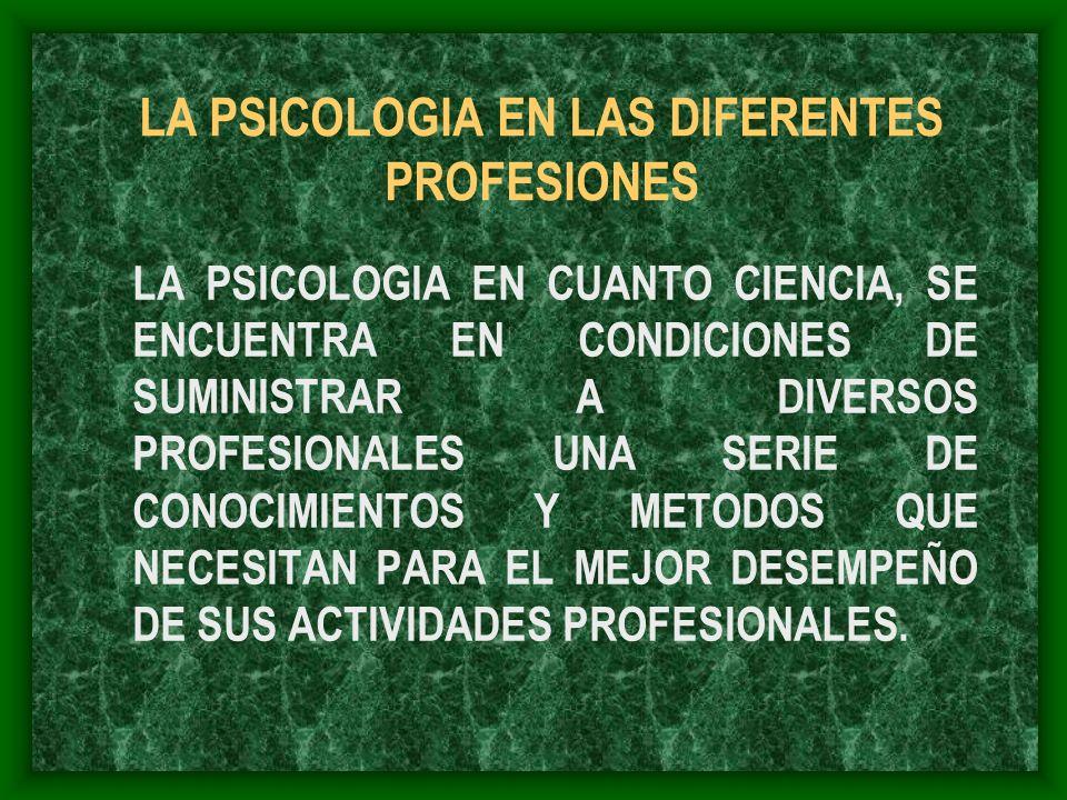 LA PSICOLOGIA EN LAS DIFERENTES PROFESIONES LA PSICOLOGIA EN CUANTO CIENCIA, SE ENCUENTRA EN CONDICIONES DE SUMINISTRAR A DIVERSOS PROFESIONALES UNA S