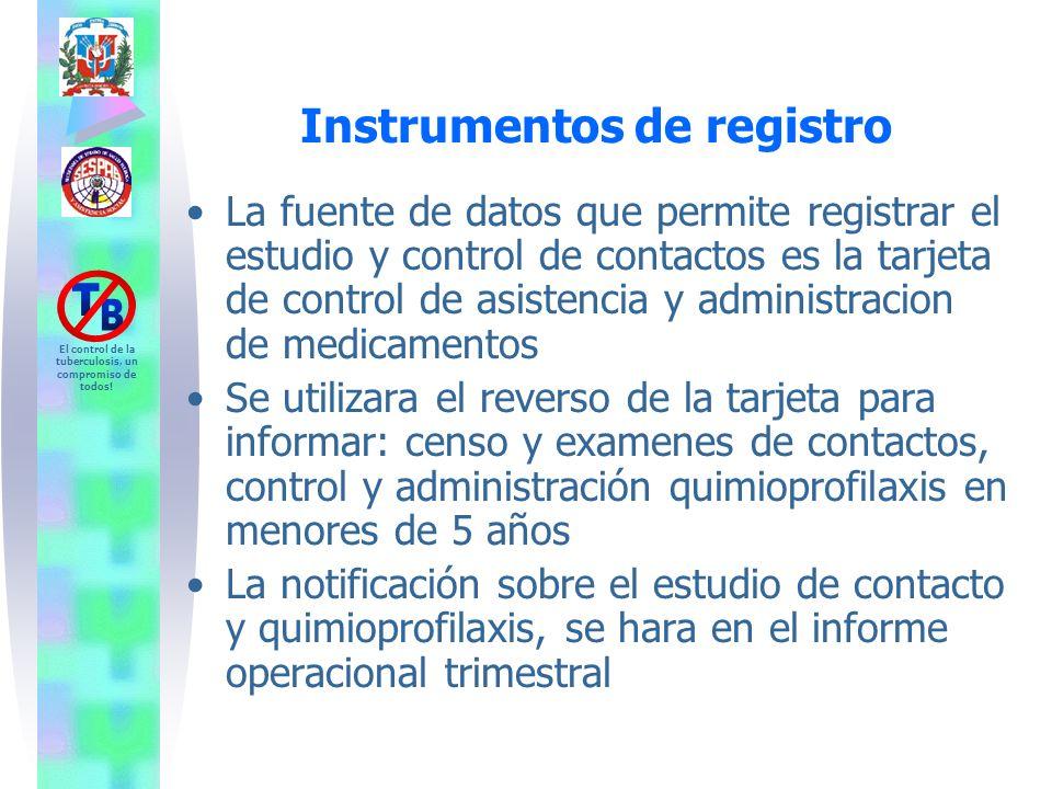 El control de la tuberculosis, un compromiso de todos! Instrumentos de registro La fuente de datos que permite registrar el estudio y control de conta