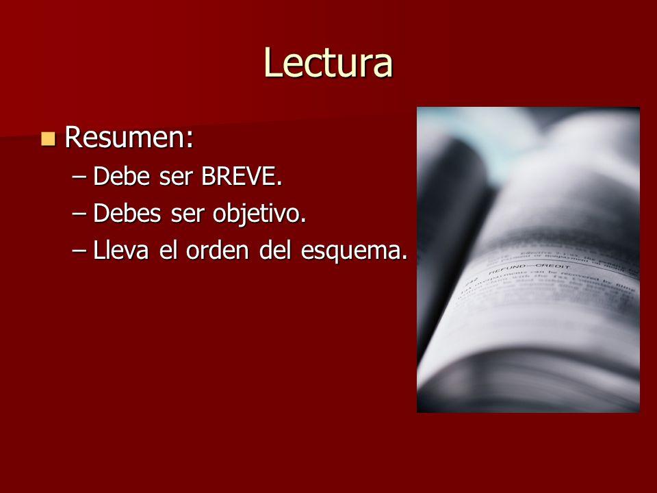 Lectura Resumen: Resumen: –Debe ser BREVE. –Debes ser objetivo. –Lleva el orden del esquema.