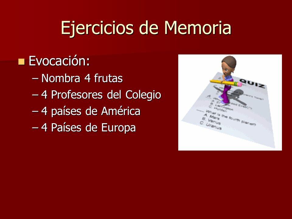 Ejercicios de Memoria Evocación: Evocación: –Nombra 4 frutas –4 Profesores del Colegio –4 países de América –4 Países de Europa
