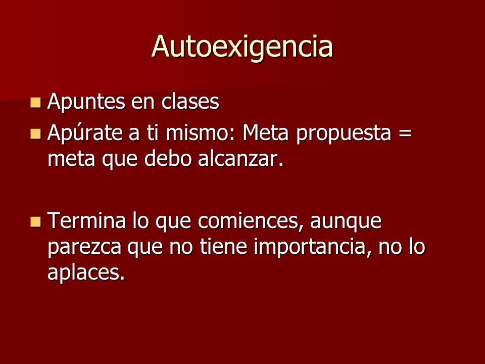 Autoexigencia Apuntes en clases Apuntes en clases Apúrate a ti mismo: Meta propuesta = meta que debo alcanzar.