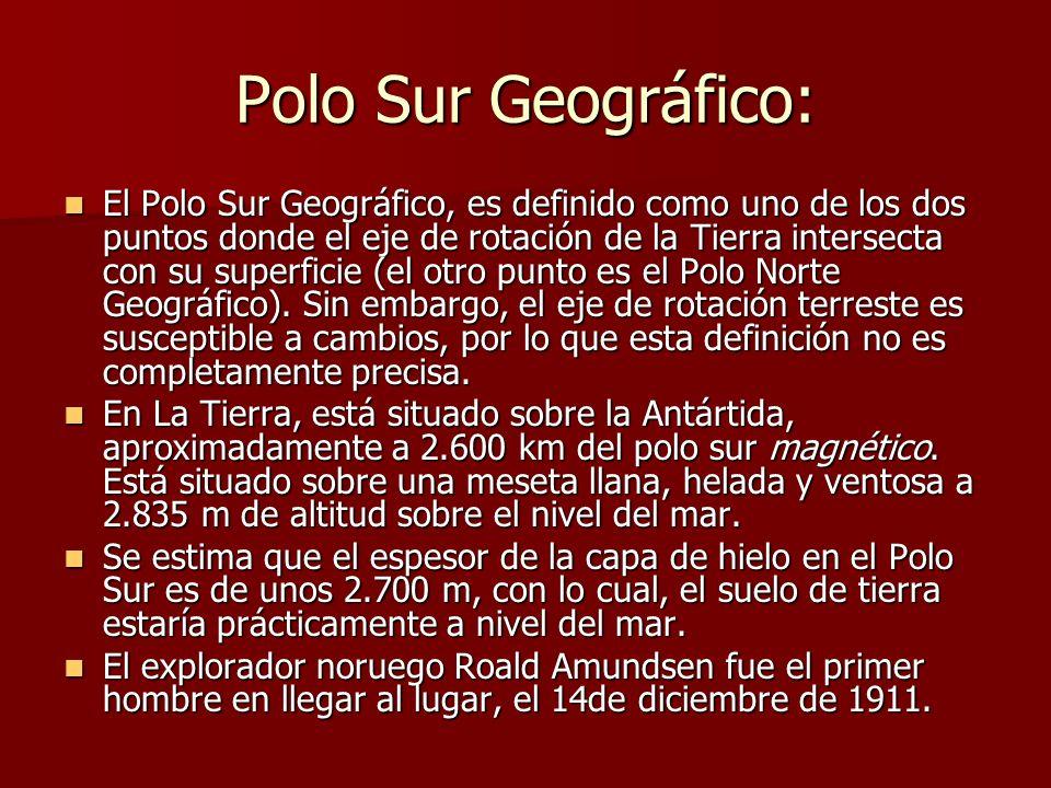 Polo Sur Geográfico: El Polo Sur Geográfico, es definido como uno de los dos puntos donde el eje de rotación de la Tierra intersecta con su superficie (el otro punto es el Polo Norte Geográfico).