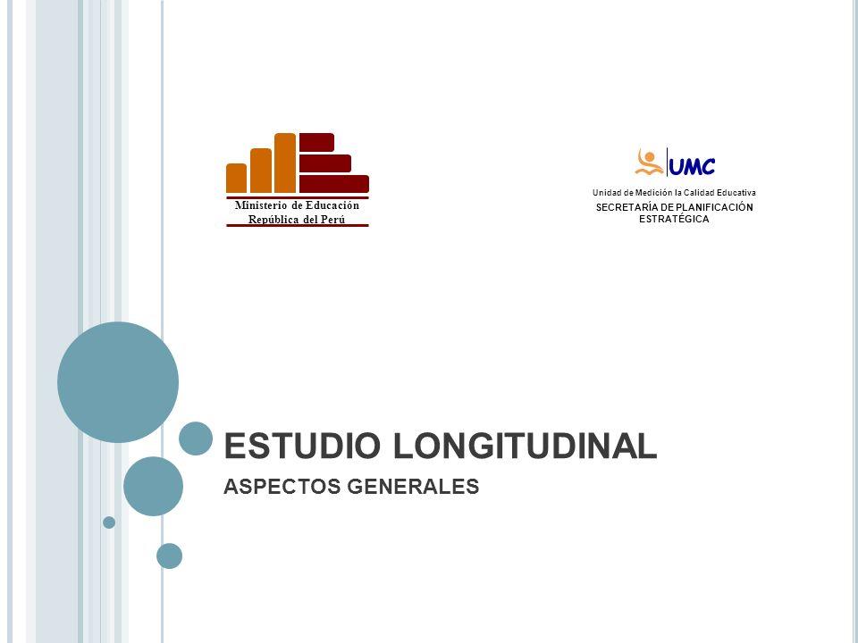Ministerio de Educación República del Perú Unidad de Medición de Unidad de Medición la Calidad Educativa SECRETARÍA DE PLANIFICACIÓN ESTRATÉGICA ESTUDIO LONGITUDINAL ASPECTOS GENERALES
