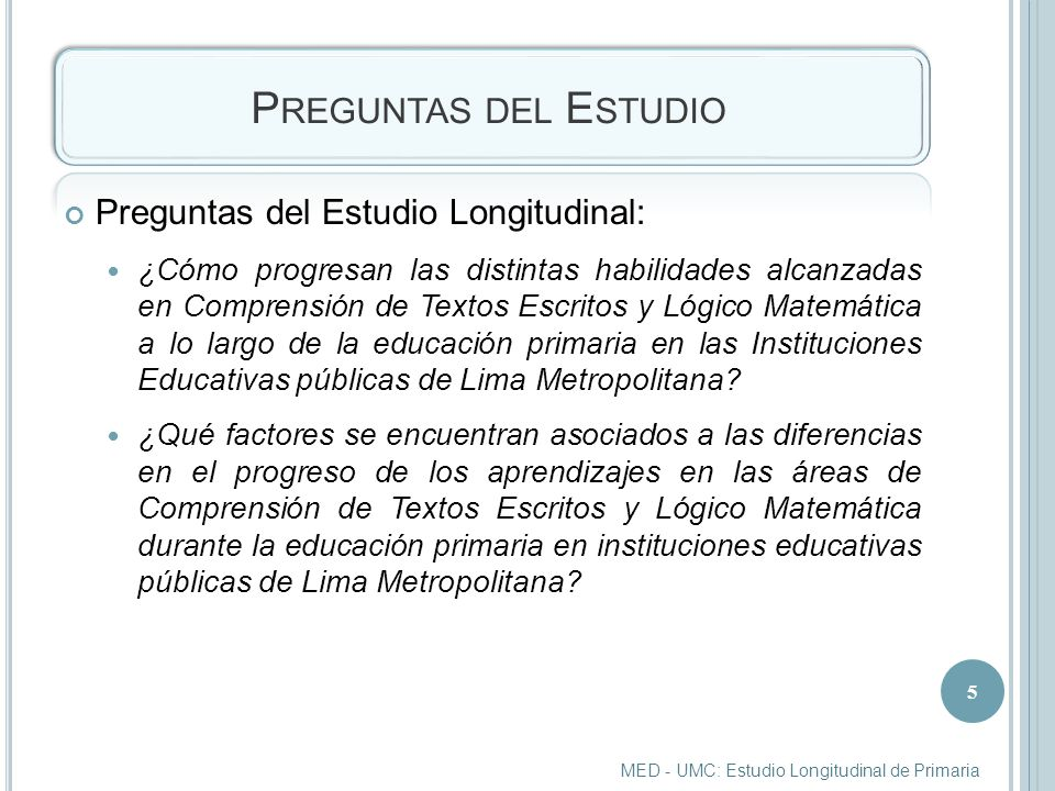 P REGUNTAS DEL E STUDIO Preguntas del Estudio Longitudinal: ¿Cómo progresan las distintas habilidades alcanzadas en Comprensión de Textos Escritos y Lógico Matemática a lo largo de la educación primaria en las Instituciones Educativas públicas de Lima Metropolitana.