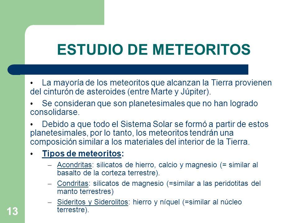 13 ESTUDIO DE METEORITOS La mayoría de los meteoritos que alcanzan la Tierra provienen del cinturón de asteroides (entre Marte y Júpiter). Se consider