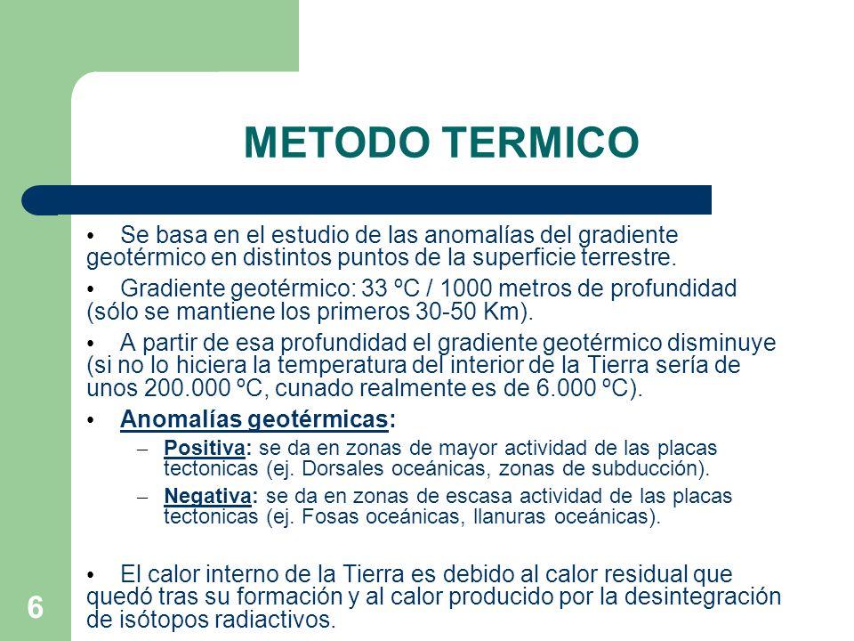 6 METODO TERMICO Se basa en el estudio de las anomalías del gradiente geotérmico en distintos puntos de la superficie terrestre. Gradiente geotérmico: