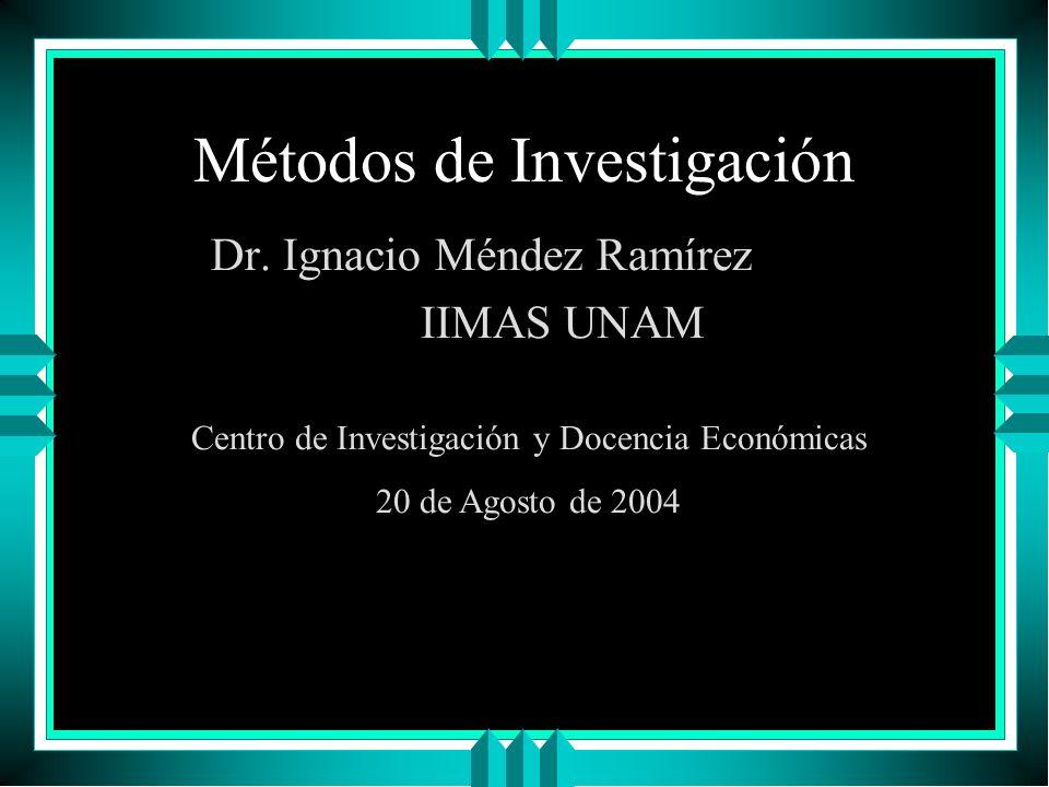 Métodos de Investigación Dr. Ignacio Méndez Ramírez IIMAS UNAM Centro de Investigación y Docencia Económicas 20 de Agosto de 2004