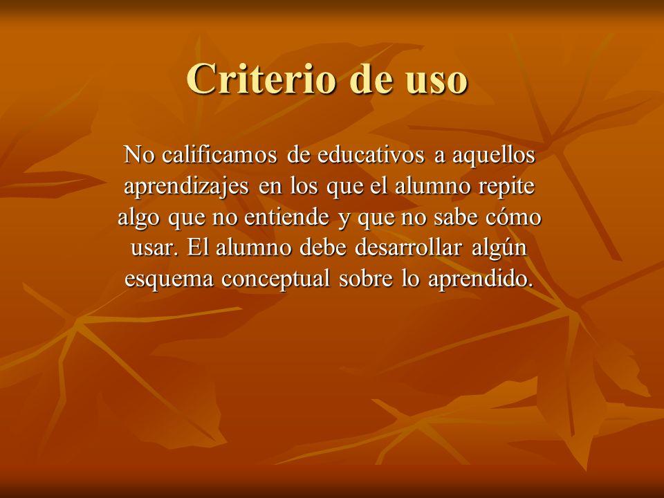 Criterio de uso No calificamos de educativos a aquellos aprendizajes en los que el alumno repite algo que no entiende y que no sabe cómo usar. El alum