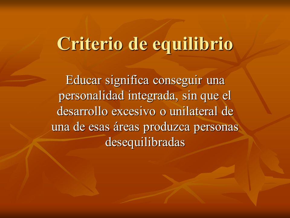 Criterio de equilibrio Educar significa conseguir una personalidad integrada, sin que el desarrollo excesivo o unilateral de una de esas áreas produzc