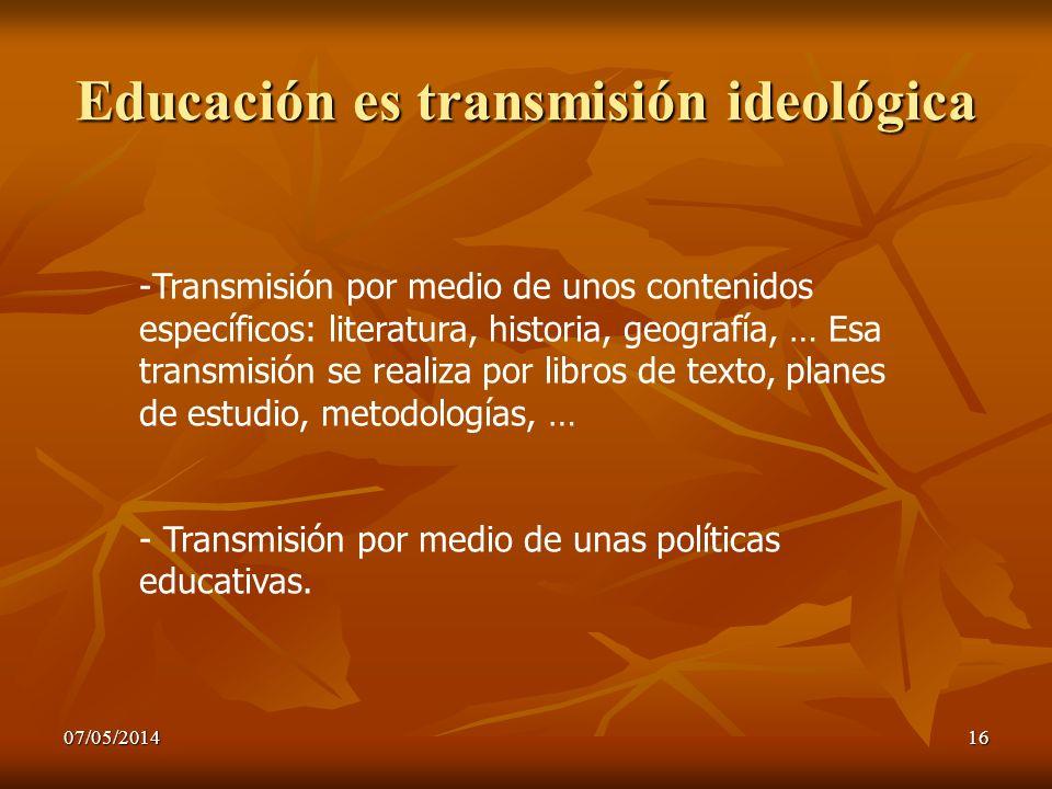07/05/201416 Educación es transmisión ideológica -Transmisión por medio de unos contenidos específicos: literatura, historia, geografía, … Esa transmi