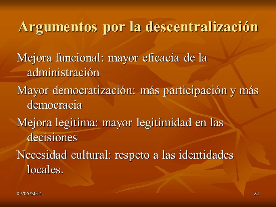07/05/201421 Argumentos por la descentralización Mejora funcional: mayor eficacia de la administración Mayor democratización: más participación y más