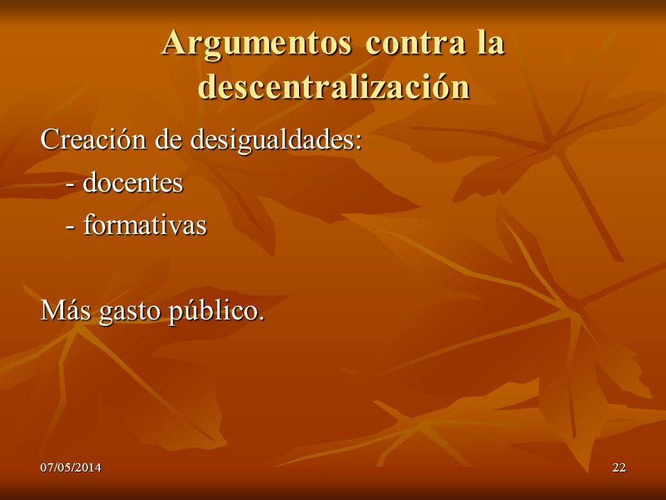 07/05/201422 Argumentos contra la descentralización Creación de desigualdades: - docentes - formativas Más gasto público.