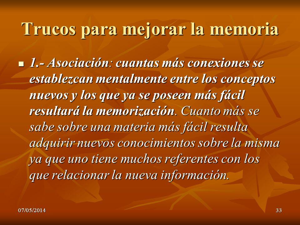 07/05/201433 Trucos para mejorar la memoria 1.- Asociación: cuantas más conexiones se establezcan mentalmente entre los conceptos nuevos y los que ya