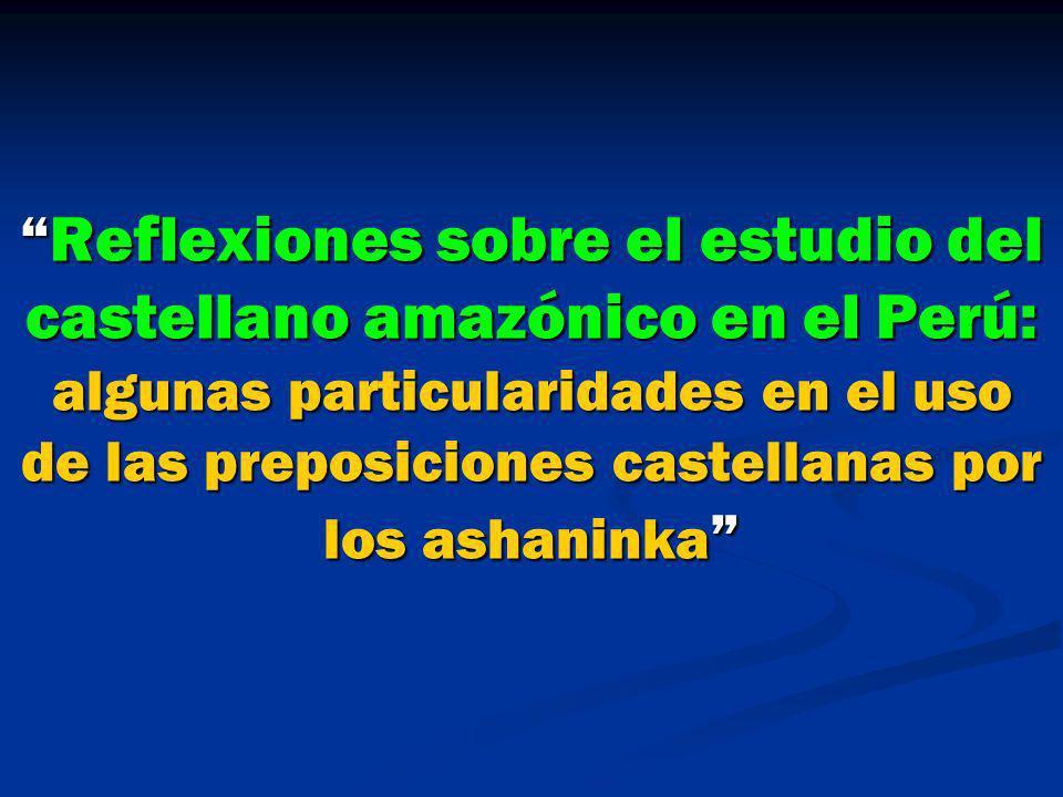 Reflexiones sobre el estudio del castellano amazónico en el Perú: algunas particularidades en el uso de las preposiciones castellanas por los ashanink