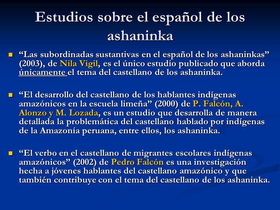 Estudios sobre el español de los ashaninka Las subordinadas sustantivas en el español de los ashaninkas (2003), de Nila Vigil, es el único estudio pub