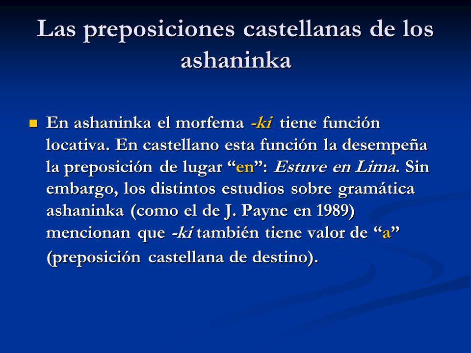 Las preposiciones castellanas de los ashaninka En ashaninka el morfema -ki tiene función locativa. En castellano esta función la desempeña la preposic