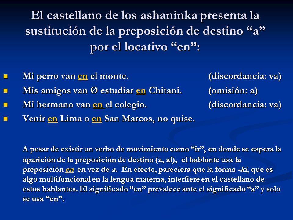 El castellano de los ashaninka presenta la sustitución de la preposición de destino a por el locativo en: Mi perro van en el monte.(discordancia: va)
