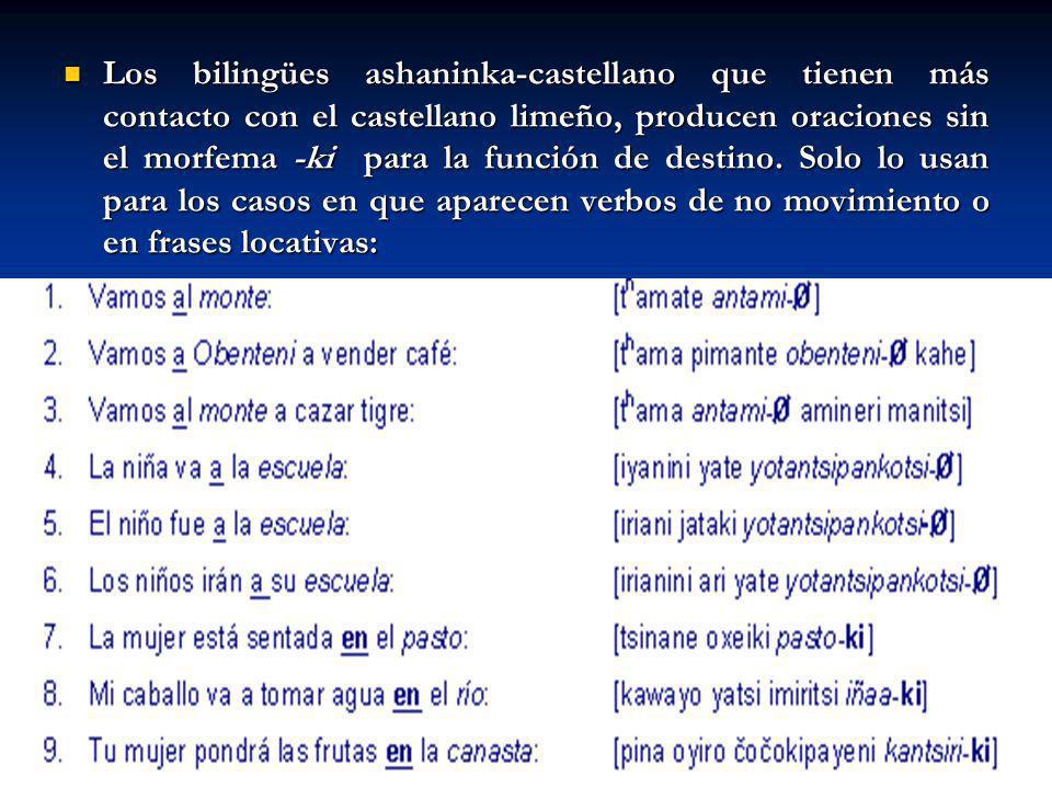 Los bilingües ashaninka-castellano que tienen más contacto con el castellano limeño, producen oraciones sin el morfema -ki para la función de destino.